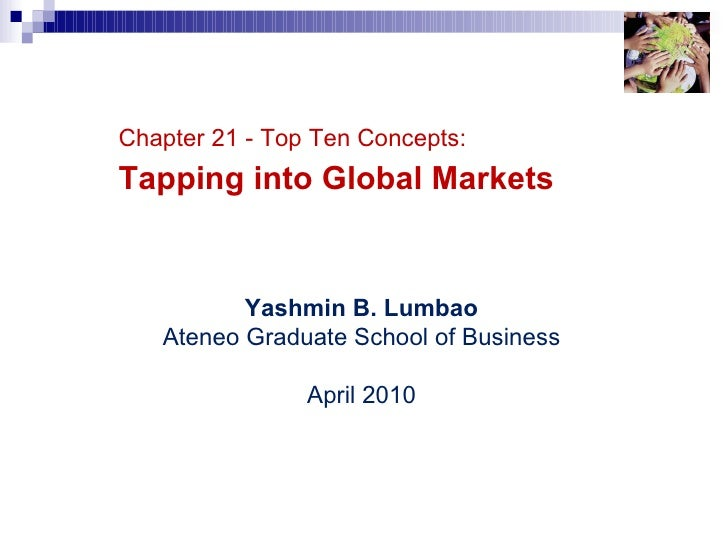 Top 10 Concepts – Chapter 21 Chapter 21 - Top Ten Concepts: Tapping into Global Markets Yashmin B. Lumbao Ateneo Graduate ...
