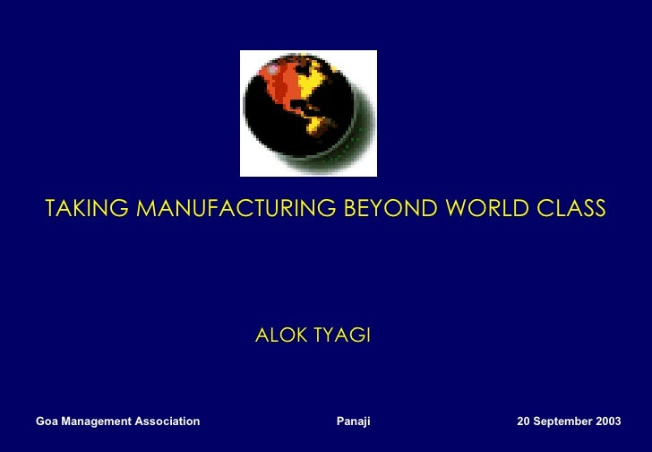 TAKING MANUFACTURING BEYOND WORLD CLASS   ALOK TYAGI Goa Management Association  Panaji  20 September 2003