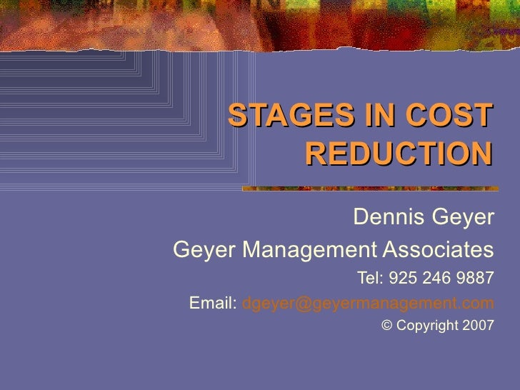 STAGES IN COST REDUCTION Dennis Geyer Geyer Management Associates Tel: 925 246 9887 Email:  [email_address] © Copyright 2007