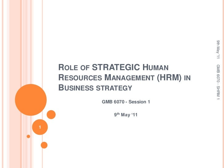 Role of STRATEGIC Human Resources Management (HRM) in Business strategy<br />GMB 6070 - Session 1<br />9th May '11<br />9t...