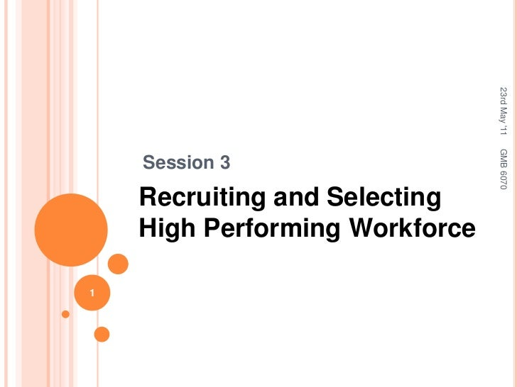 Session 3<br />Recruiting and Selecting High Performing Workforce<br />23rd May '11<br />1<br />GMB 6070<br />