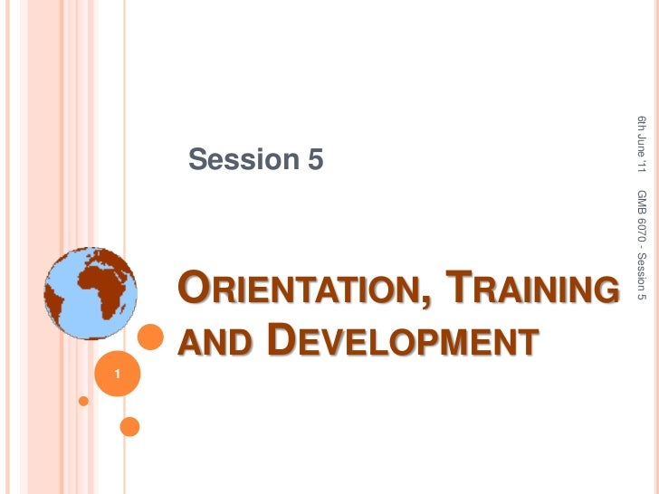 Session 5<br />Orientation, Training and Development<br />6th June '11<br />GMB 6070 - Session 5<br />1<br />