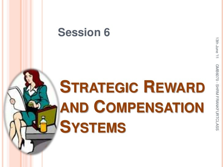 Session 6<br />Strategic Reward and Compensation Systems<br />13th June '11<br />1<br />GMB6070 - SHRM FRANKFURTCLASS<br />