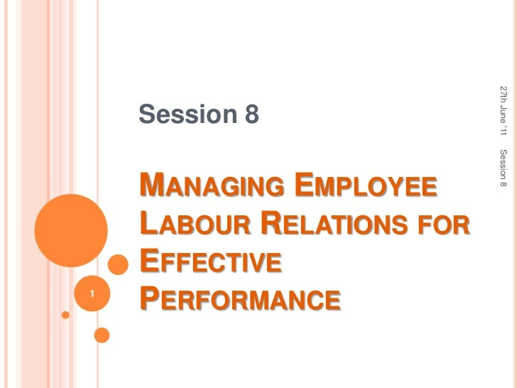 Session 8<br />Managing Employee Labour Relations for Effective Performance<br />27th June '11<br />Session 8<br />1<br />