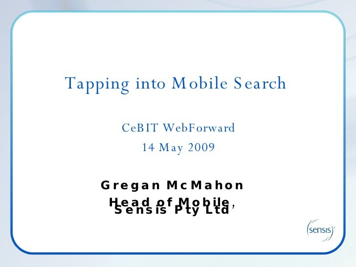 Tapping into Mobile Search  CeBIT WebForward 14 May 2009 Gregan McMahon Head of Mobile, Sensis Pty Ltd