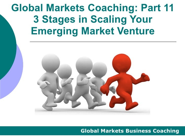 Global Markets Coaching: Part 11    3 Stages in Scaling Your   Emerging Market Venture             Global Markets Business...