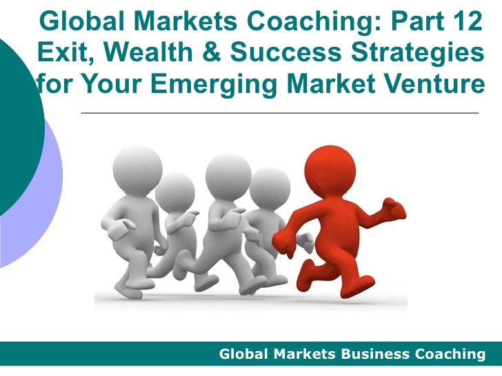 Global Markets Coaching: Part 12Exit, Wealth & Success Strategiesfor Your Emerging Market Venture             Global Marke...