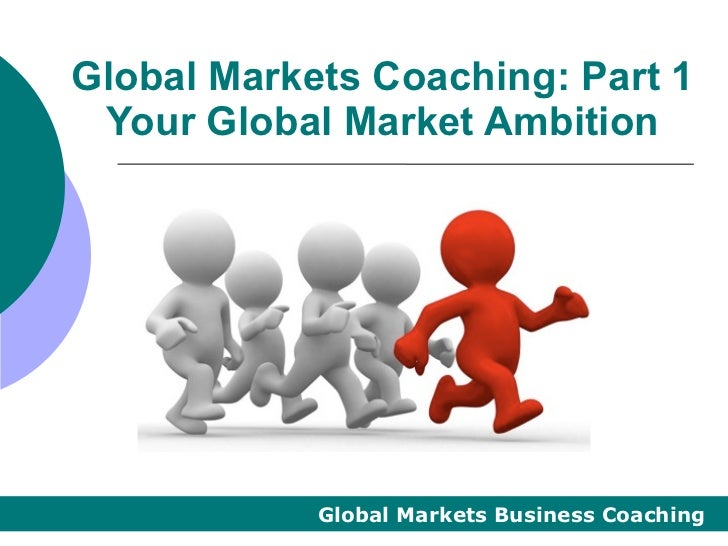 Global Markets Coaching: Part 1 Your Global Market Ambition            Global Markets Business Coaching