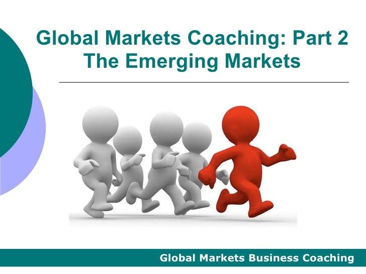 Global Markets Coaching: Part 2    The Emerging Markets            Global Markets Business Coaching