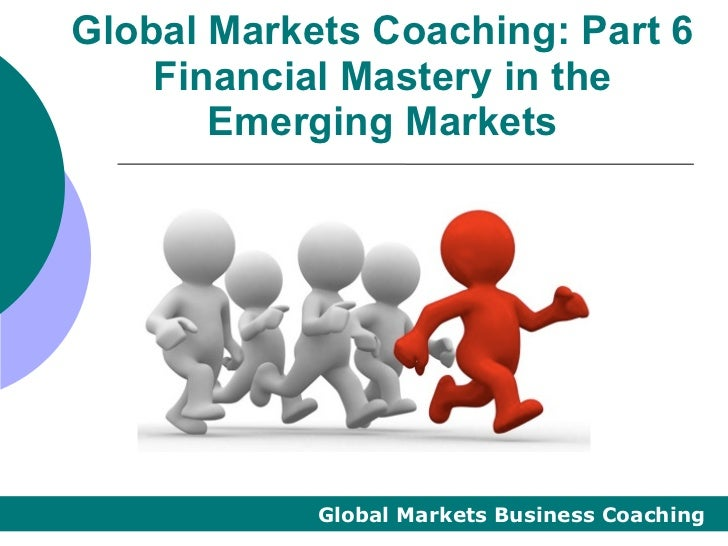 Global Markets Coaching: Part 6    Financial Mastery in the       Emerging Markets            Global Markets Business Coac...
