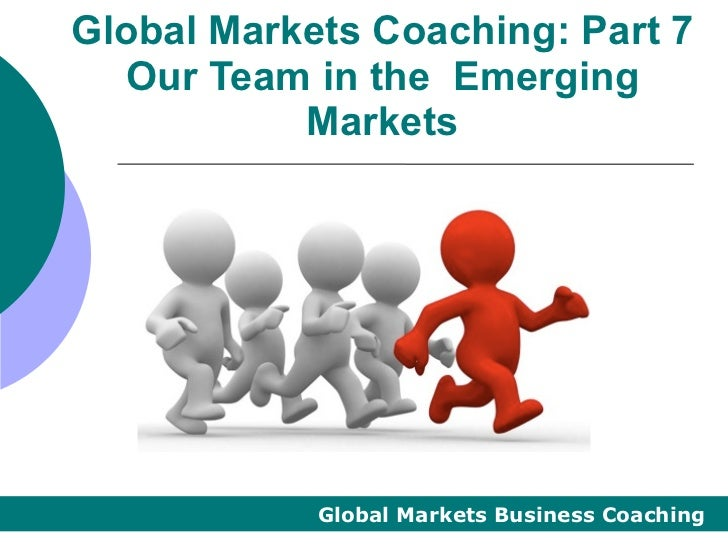 Global Markets Coaching: Part 7  Our Team in the Emerging           Markets            Global Markets Business Coaching