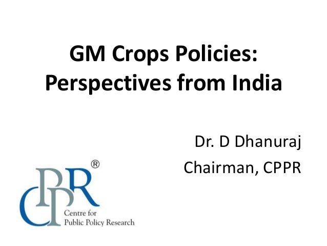GM Crops Policies: Perspectives from India Dr. D Dhanuraj Chairman, CPPR