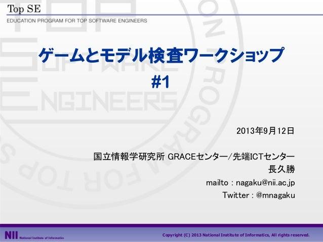 Copyright (C) 2013 National Institute of Informatics, All rights reserved. ゲームとモデル検査ワークショップ #1 2013年9月12日 国立情報学研究所 GRACEセン...
