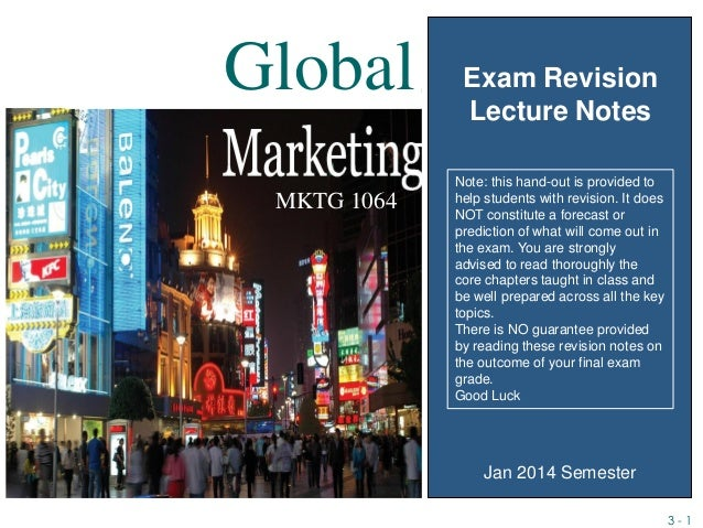 3 - 1 MKTG 1064 Exam Revision Lecture Notes Global Jan 2014 Semester Note: this hand-out is provided to help students with...