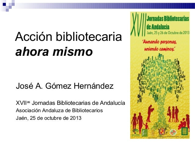 Acción bibliotecaria ahora mismo José A. Gómez Hernández XVIIas Jornadas Bibliotecarias de Andalucía Asociación Andaluza d...