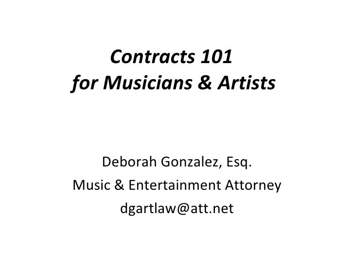 Contracts 101  for Musicians & Artists Deborah Gonzalez, Esq. Music & Entertainment Attorney [email_address]