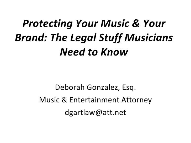 Protecting Your Music & Your Brand: The Legal Stuff Musicians Need to Know Deborah Gonzalez, Esq. Music & Entertainment At...