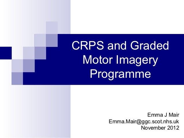 CRPS and Graded Motor Imagery  Programme                 Emma J Mair     Emma.Mair@ggc.scot.nhs.uk               November ...