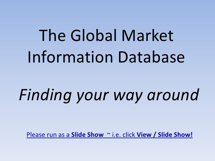 The Global Market  Information Database  Finding your way around  Please run as a Slide Show ~ i.e. click View / Slide Sho...