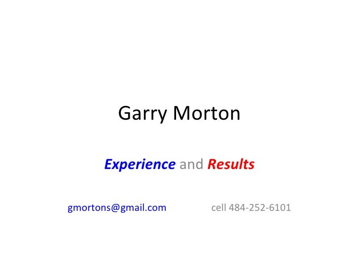 Garry Morton Experience  and  Results [email_address] cell 484-252-6101
