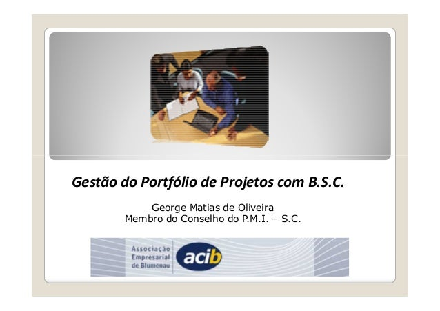 Gestão do Portfólio de Projetos com B.S.C.  George Matias de Oliveira  Membro do Conselho do P.M.I. – S.C.