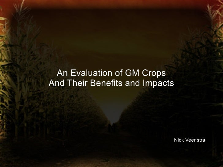 An Evaluation of GM Crops And Their Benefits and Impacts N Nick Veenstra