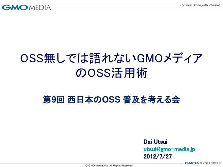 OSS無しでは語れないGMOメディア      のOSS活用術  第9回 西日本のOSS 普及を考える会               Dai Utsui               utsui@gmo-media.jp             ...