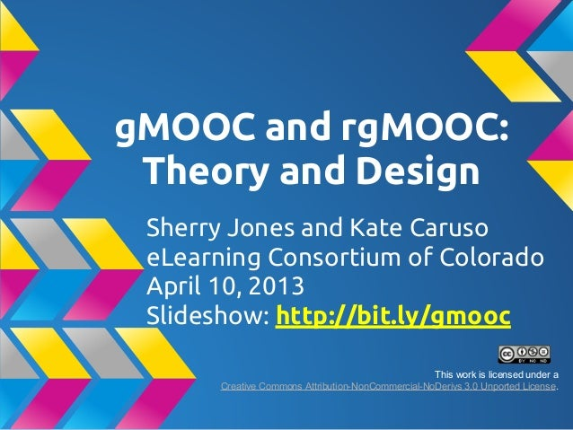 gMOOC and rgMOOC:Theory and DesignSherry Jones and Kate CarusoeLearning Consortium of ColoradoApril 10, 2013Slideshow: htt...