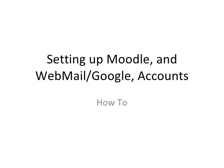 Setting up Moodle, and WebMail/Google, Accounts How To