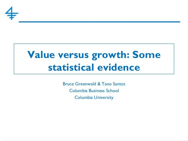 Value versus growth: Some statistical evidence Bruce Greenwald & Tano Santos Columbia Business School Columbia University