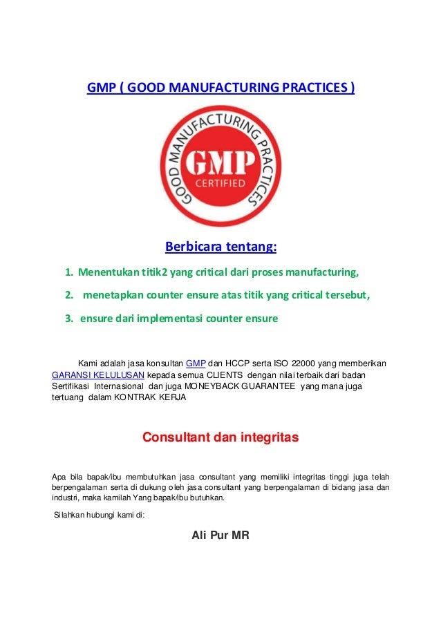 GMP ( GOOD MANUFACTURING PRACTICES )  Berbicara tentang: 1. Menentukan titik2 yang critical dari proses manufacturing, 2. ...