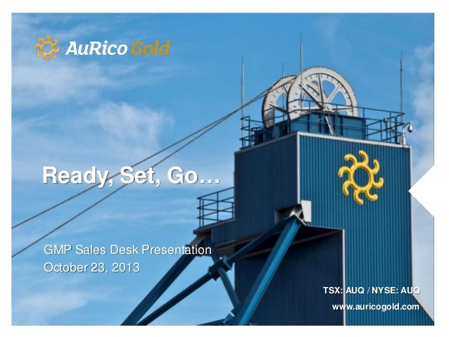 Ready, Set, Go…  GMP Sales Desk Presentation October 23, 2013 TSX: AUQ / NYSE: AUQ www.auricogold.com