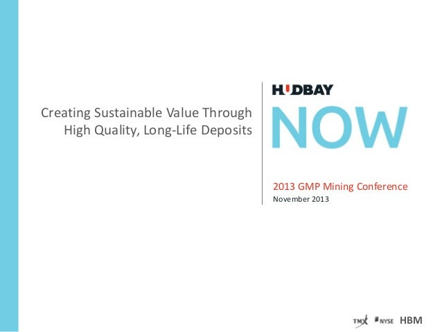 Creating Sustainable Value Through High Quality, Long-Life Deposits  2013 GMP Mining Conference November 2013  HBM