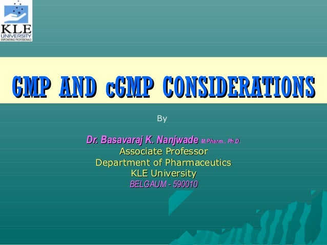 GMP AND cGMP CONSIDERATIONS By  Dr. Basavaraj K. Nanjwade M.Pharm., Ph.D. Associate Professor Department of Pharmaceutics ...