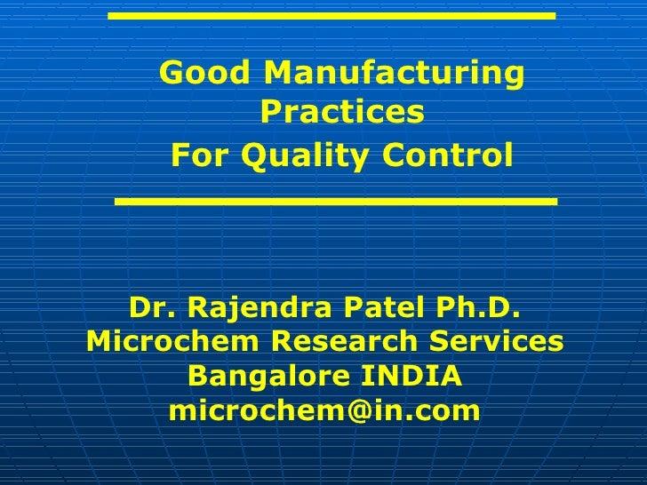 <ul><ul><li>Good Manufacturing Practices </li></ul></ul><ul><ul><li>For Quality Control </li></ul></ul>Dr. Rajendra Patel ...