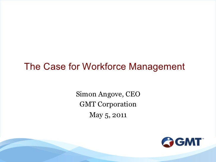 The Case for Workforce Management          Simon Angove, CEO           GMT Corporation             May 5, 2011