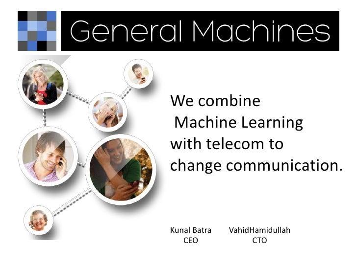 We combine Machine Learningwith telecom tochange communication.Kunal Batra   VahidHamidullah   CEO              CTO