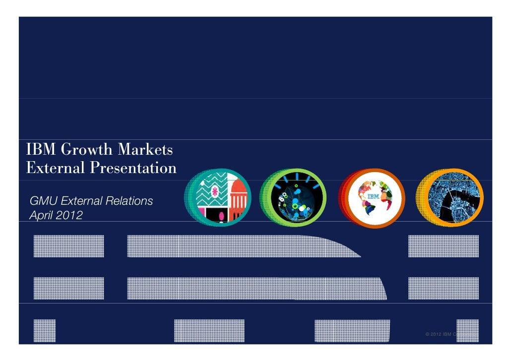 IBM Growth MarketsExternal PresentationGMU External RelationsApril 2012 p                         © 2012 IBM Corporation