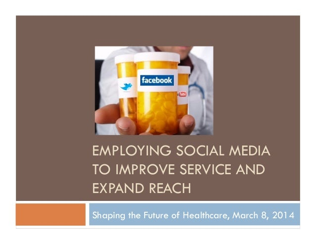 EMPLOYING SOCIAL MEDIA TO IMPROVE SERVICE AND EXPAND REACH Shaping the Future of Healthcare, March 8, 2014