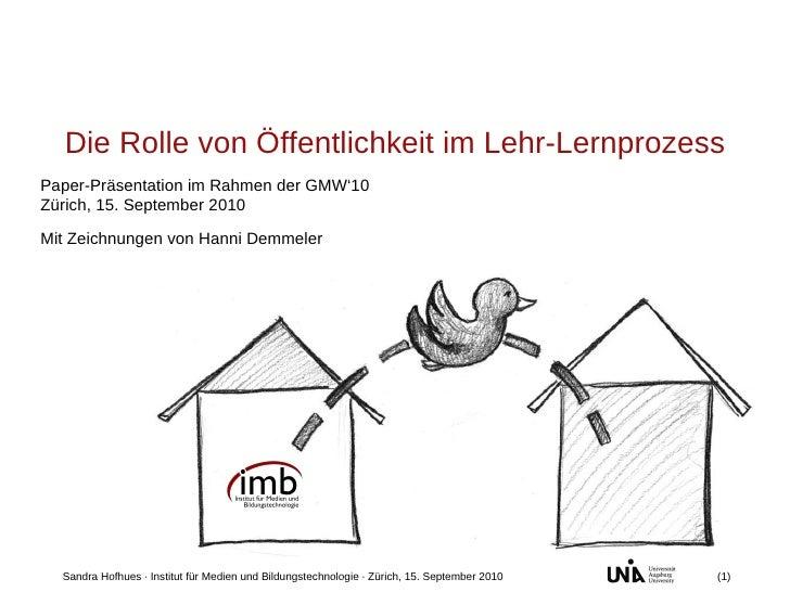 Paper-Präsentation im Rahmen der GMW'10 Zürich, 15. September 2010 Die Rolle von Öffentlichkeit im Lehr-Lernprozess Sandra...