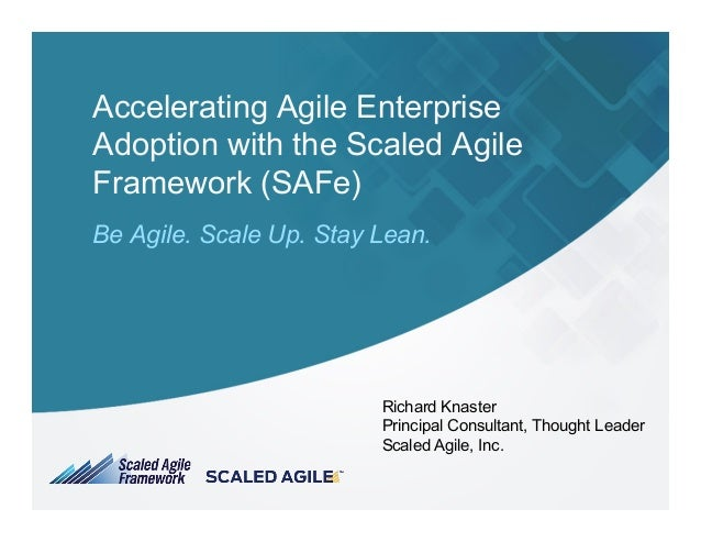 Accelerating Agile Enterprise Adoption with the Scaled Agile Framework (SAFe) Be Agile. Scale Up. Stay Lean. Richard Knast...