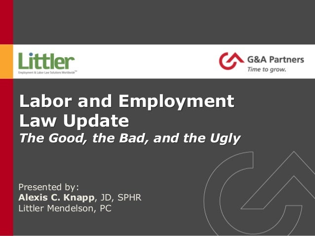 Labor and Employment Law Update The Good, the Bad, and the Ugly Presented by: Alexis C. Knapp, JD, SPHR Littler Mendelson,...