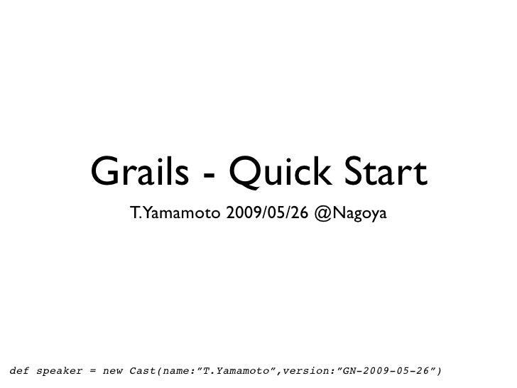 "Grails - Quick Start                   T.Yamamoto 2009/05/26 @Nagoya     def speaker = new Cast(name:""T.Yamamoto"",version:..."