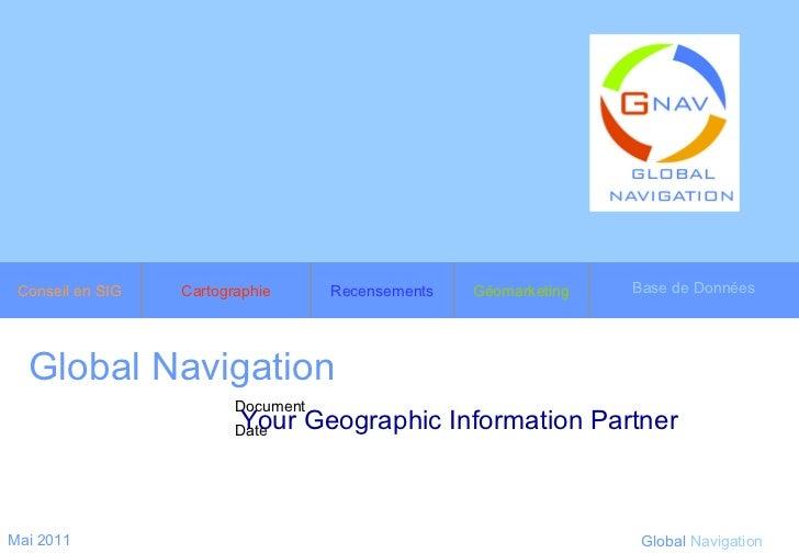 Global Navigation   Your Geographic Information Partner Mai 2011 Global   Navigation Conseil en SIG Cartographie Recenseme...