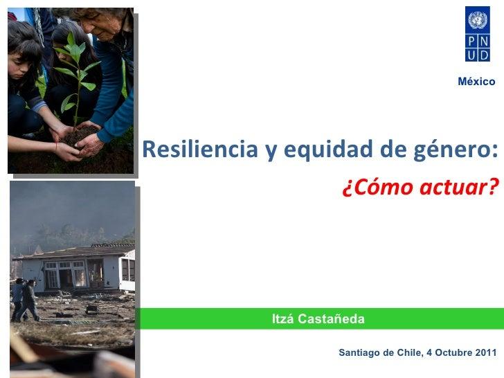 <ul><li>Resiliencia y equidad de  género :  </li></ul><ul><li>¿Cómo  actuar ? </li></ul>Itzá Castañeda Santiago de Chile, ...
