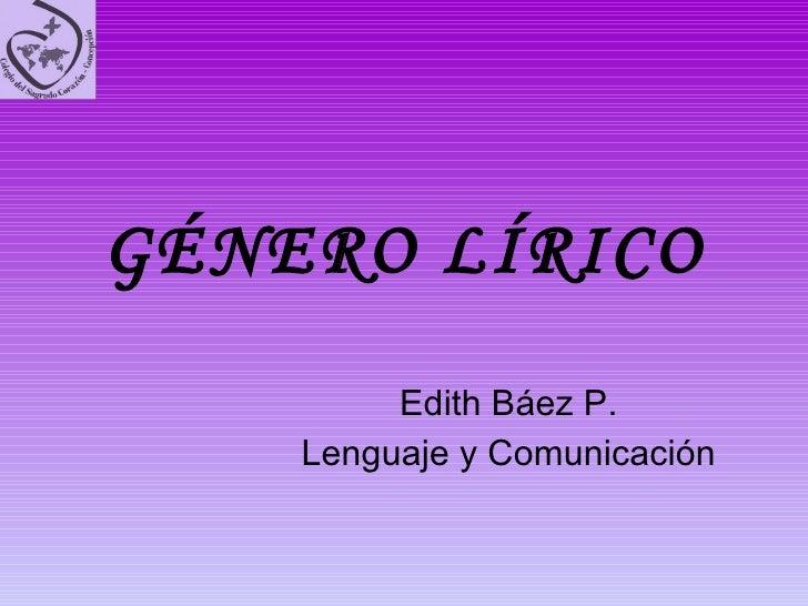 GÉNERO LÍRICO Edith Báez P. Lenguaje y Comunicación