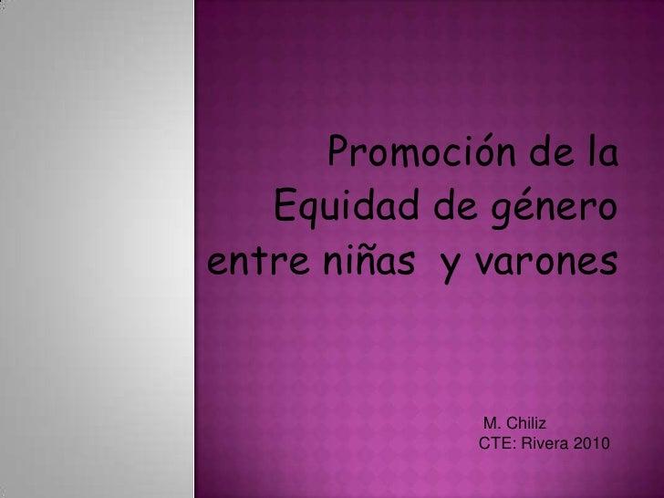 Promociónde la <br />Equidadde género <br />entre niñas  y varones<br /> M. Chiliz<br />CTE: Rivera 2010<br />