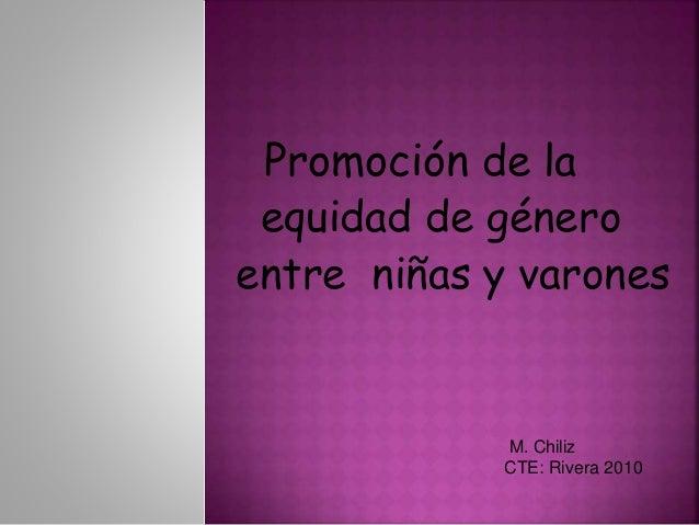 Promoción de la equidad de género entre niñas y varones M. Chiliz CTE: Rivera 2010