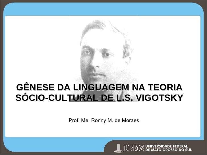 GÊNESE DA LINGUAGEM NA TEORIA SÓCIO-CULTURAL DE L.S. VIGOTSKY Prof. Me. Ronny M. de Moraes