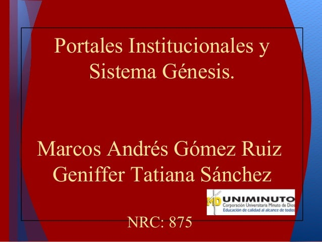 Portales Institucionales y Sistema Génesis. Marcos Andrés Gómez Ruiz Geniffer Tatiana Sánchez NRC: 875